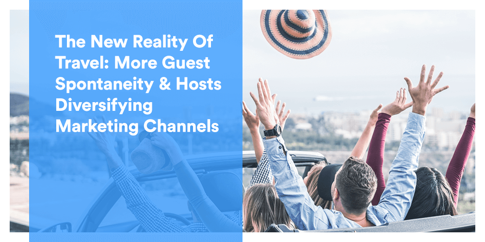 The New Reality Of Travel: More Guest Spontaneity & Hosts Diversifying Marketing Channels